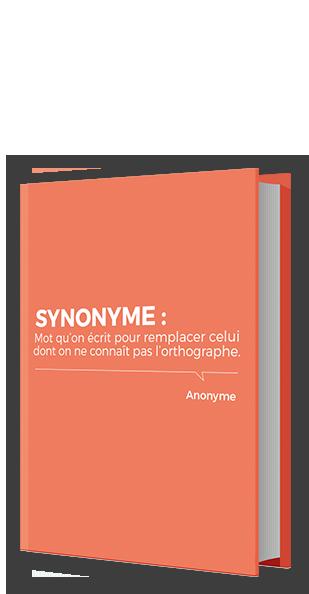 synonyme : mot qu'on ecrit pour remplacer celui dont on ne connait pas l'orthographe - anonyme